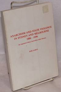 Anarchism and state violence in Sydney and Melbourne, 1886 - 1896. An argument about Australian labor history