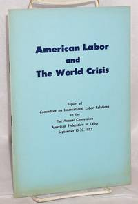 American labor and the world crisis; Report of Committee on International Labor Relations to the 71st Annual Convention, American Federation of Labor, September 15-23, 1952 by American Federation of Labor. Committee on International Labor Relations - Paperback - 1952 - from Bolerium Books Inc., ABAA/ILAB and Biblio.com