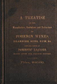 "Treatise on the Manufacture, imitation, adulteration, and reduction of  foreign wines, brandies, gins, rums, etc., etc., including ""Old Rye""  Whiskey..."