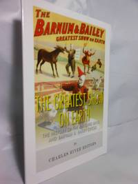 The Greatest Show on Earth  The History of the Ringling Bros. and Barnum &  Bailey Circus