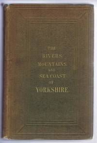 The Rivers, Mountains and Sea-Coast of Yorkshire with Essays on the Climate, Scenery, and Ancient Inhabitants of the County