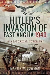Hitler's Invasion of East Anglia, 1940: An Historical Cover Up?