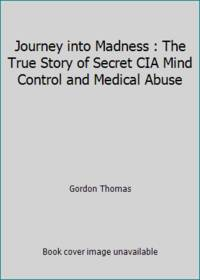 Journey into Madness : The True Story of Secret CIA Mind Control and Medical Abuse by Gordon Thomas - 1989