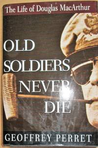 image of Old Soldiers Never Die: The Life and Legend of Douglas MacArthur