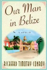 Our Man in Belize : A Memoir