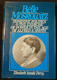 image of Belle Moskowitz: Feminine Politics and the Exercise of Power in the Age of Alfred E. Smith