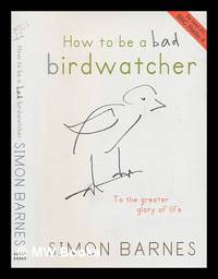 How to be a bad birdwatcher : let birds into your life, discover a new world / Simon Barnes ;...
