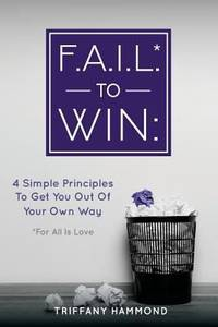 F. A. I. L. * to Win : :4 Simple Principles to Get You Out of Your Own Way (*for All Is Love)