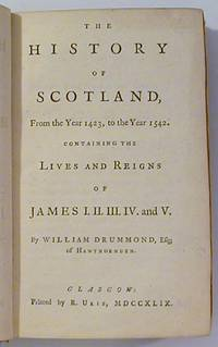 The History of Scotland From the Year 1423 to ... 1542 Containing the Lives and Reigns of James I. II. III. IV. and V.