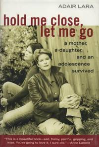 Hold Me Close, Let Me Go: A Mother, a Daughter, and an Adolescence Survived.