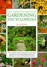 The American Practical Gardening Encyclopedia: The Complete Step By Step Guide to Successful Gardening  from Designing  Planning and Planting  to Year Round Maintenance Tasks