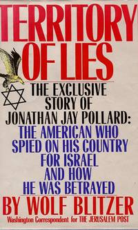 Territory of Lies: The Exclusive Story of Jonathan Jay Pollard The American Who Spied on His Country for Israel and How He Was Betrayed