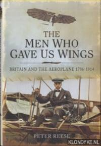 The Men Who Gave Us Wings. Britain and the Aeroplane 1796-1914 by  Peter Reese - Hardcover - 2014 - from Klondyke and Biblio.co.uk