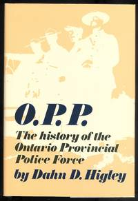 O.P.P.:  THE HISTORY OF THE ONTARIO PROVINCIAL POLICE FORCE.