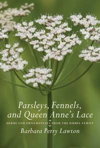 Parsleys, Fennels, and Queen Anne's Lace: Herbs and Ornamentals from the Umbel Family by Barbara Perry Lawton