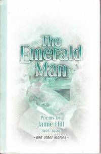 The Emerald Man: Poems by Jamie Hill 1995 - 1999 and Other Poems and Stories