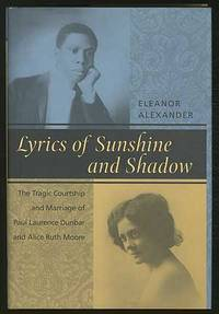 Lyrics of Sunshine and Shadow. The Tragic Courtship and Marriage of Paul Laurence Dunbar and Alice Ruth Moore: A History of Love and Violence Among the African American Elite