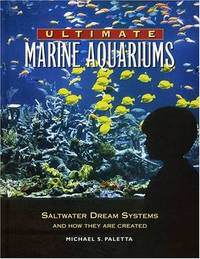 Ultimate Marine Aquariums: Saltwater Dream Systems and How They are Created (Microcosm...