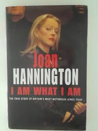 I Am What I Am: The True Story of Britain's Most Notorious Jewel Thief Hannington, Joan