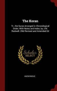 The Koran: Tr.  the Suras Arranged in Chronological Order; With Notes and Index  by JM. Rodwell. 2Nd Revised and Amended Ed J. M.