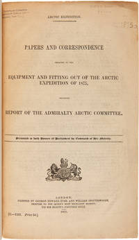 ARCTIC EXPEDITION. PAPERS AND CORRESPONDENCE RELATING TO THE EQUIPMENT AND FITTING OUT OF THE ARCTIC EXPEDITION OF 1875, INCLUDING REPORT OF THE ADMIRALTY ARCTIC COMMITTEE