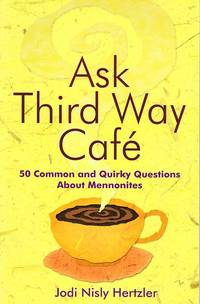 Ask Third Way Cafe: 50 Common and Quirky Questions about Mennonites