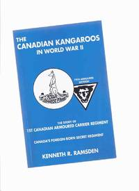 The Canadian Kangaroos in World War II:  The Story of 1st Canadian Armoured Carrier Regiment - Canada's Foreign Born Secret Regiment -a Signed Copy ( 79th Armored Division / WWII )