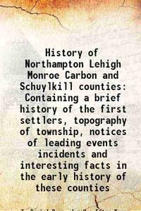 History of Northampton Lehigh Monroe Carbon and Schuylkill counties Containing a brief history of...