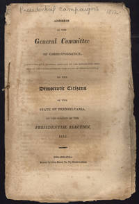 Address of the General Committee of Correspondence, [appointed at a general meeting of the Republican members of the Legislature of the state of Pennsylvania,] to the democratic citizens of the state of Pennsylvania, on the subject of the presidential election, 1812.