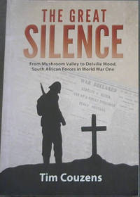 THE GREAT SILENCE  From Mushroom Valley to Delville Wood, South African Forces in World War One