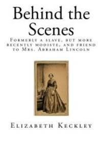 image of Behind the Scenes: Formerly a slave, but more recently modiste, and friend to Mrs. Abraham Lincoln (Tales of American Slavery)