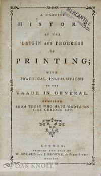 CONCISE HISTORY OF THE ORIGIN AND PROGRESS OF PRINTING WITH PRACTICAL INSTRUCTIONS TO THE TRADE IN GENERAL COMPILED FROM THOSE WHO HAVE WROTE ON THIS CURIOUS ART