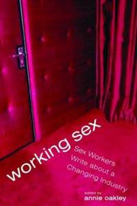 Working Sex : Sex Workers Write about a Changing Industry by  Annie Oakley - Paperback - 2007 - from ThriftBooks (SKU: G1580052258I5N00)
