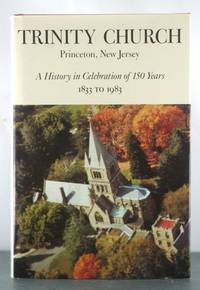 Trinity Church, Princeton, New Jersey: A History in Celebration of 150 Years, 1833 to 1983