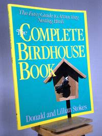 The Complete Birdhouse Book: The Easy Guide to Attracting Nesting Birds by Donald Stokes; Lillian Stokes - 1990
