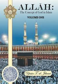 Allah: the Concept of God in Islam : Volume One by Yasin T. Al-Jibouri - 2012
