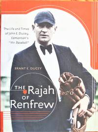 The Rajah of Renfrew. the Life and Times of John E. Ducey, Edmonton's Mr. Baseball