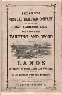 THE ILLINOIS CENTRAL RAILROAD COMPANY OFFERS FOR SALE OVER 1,500,000 ACRES, SELECTED FARMING AND WOOD LANDS IN TRACTS OF FORTY ACRES AND UPWARDS, TO SUIT PURCHASERS, ON LONG CREDITS AND AT LOW RATES OF INTEREST, SITUATED ON EACH SIDE OF THEIR RAILROAD, EXTENDING ALL THE WAY FROM THE EXTREME NORTH TO THE SOUTH OF THE STATE OF ILLINOIS