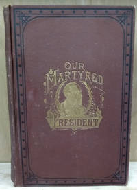 Our Martyred President:  The Life and Public Services of Gen. James A.  Garfield Twentieth President of the United States