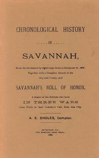 Chronological History of Savannah: From its Settlement by Oglethorpe down to December 31, 1899. Together with a Complete Record of the City and County, and Savannah's Roll of Honor, A Roster of the Soldiers who have in Three Wars Gone Forth at their Country's Call, from this City.