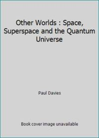 Other Worlds : Space, Superspace and the Quantum Universe