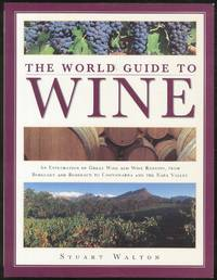 The World Guide to Wine: An Exploration of Great Wine and Wine Regions, from Burgundy and Bordeaux to Coonawarra and the Napa Valley