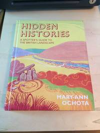 Hidden Histories: A Spotter's Guide to the British Landscape by Mary-Ann Ochota - 2016