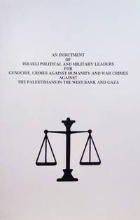 image of An Indictment of Israeli Political and Military Leaders for Genocide,  Crimes Against Humanity and War Crimes Against the Palestinians in the  West Bank and Gaza