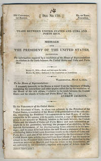 [drop-title] Trade between United States and Cuba and Porto Rico. Message from the President of the United States, transmitting the information required by a resolution of the House of Representatives in relation to the trade between the United States and Cuba and Porto Rico. March 11, 1834.---Read, and laid upon the table. March 18, 1834.---Referred to the Committee on Commerce.