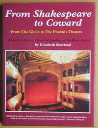 From Shakespeare to Coward: From the Globe to the Phoenix Theatre. A Guide to Historic Theatrical London and the World Beyond.