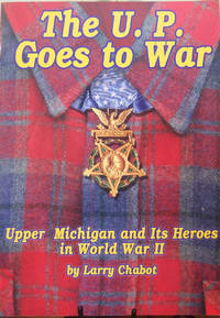 The U.P. Goes to War: Upper Michigan and Its Heroes in World War II