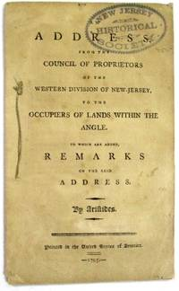 AN ADDRESS, FROM THE COUNCIL OF PROPRIETORS OF THE WESTERN DIVISION OF NEW-JERSEY, TO THE OCCUPIERS OF LANDS WITHIN THE ANGLE. TO WHICH ARE ADDED, REMARKS ON THE SAID ADDRESS. BY ARISTIDES. PRINTED IN THE UNITED STATES OF AMERICA