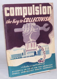 image of Compulsion, the key to collectivism. A treatise on and evidence of attempts to foist on the American people compulsory health insurance, and explanation of the implications involved