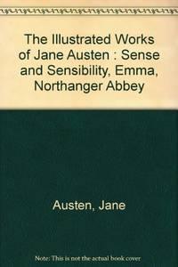 image of The Illustrated Works of Jane Austen : Sense and Sensibility, Emma, Northanger Abbey
